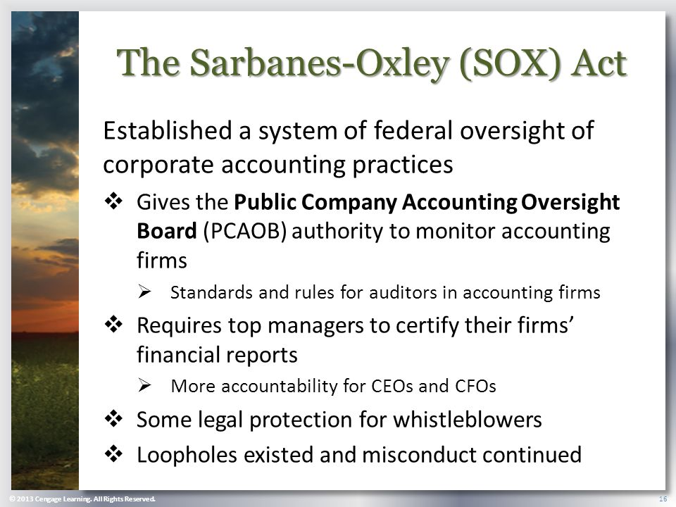 The Sarbanes-Oxley (SOX) Act Established a system of federal oversight of corporate accounting practices  Gives the Public Company Accounting Oversight Board (PCAOB) authority to monitor accounting firms  Standards and rules for auditors in accounting firms  Requires top managers to certify their firms' financial reports  More accountability for CEOs and CFOs  Some legal protection for whistleblowers  Loopholes existed and misconduct continued © 2013 Cengage Learning.