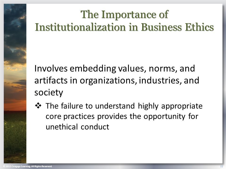 The Importance of Institutionalization in Business Ethics Involves embedding values, norms, and artifacts in organizations, industries, and society  The failure to understand highly appropriate core practices provides the opportunity for unethical conduct © 2013 Cengage Learning.