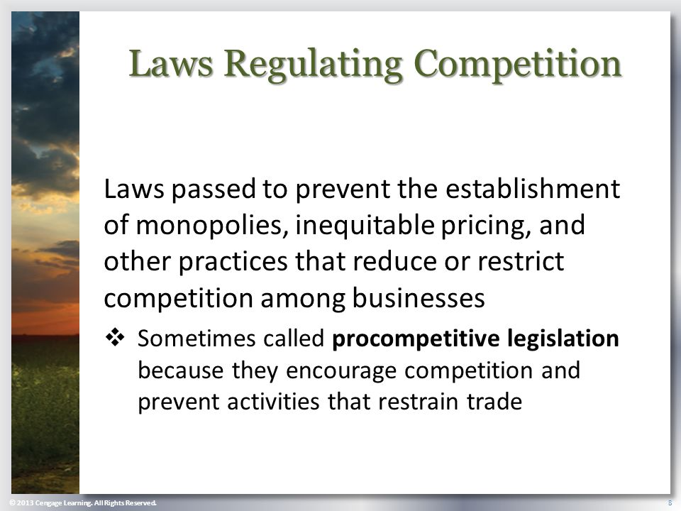 Laws Regulating Competition Laws passed to prevent the establishment of monopolies, inequitable pricing, and other practices that reduce or restrict competition among businesses  Sometimes called procompetitive legislation because they encourage competition and prevent activities that restrain trade © 2013 Cengage Learning.