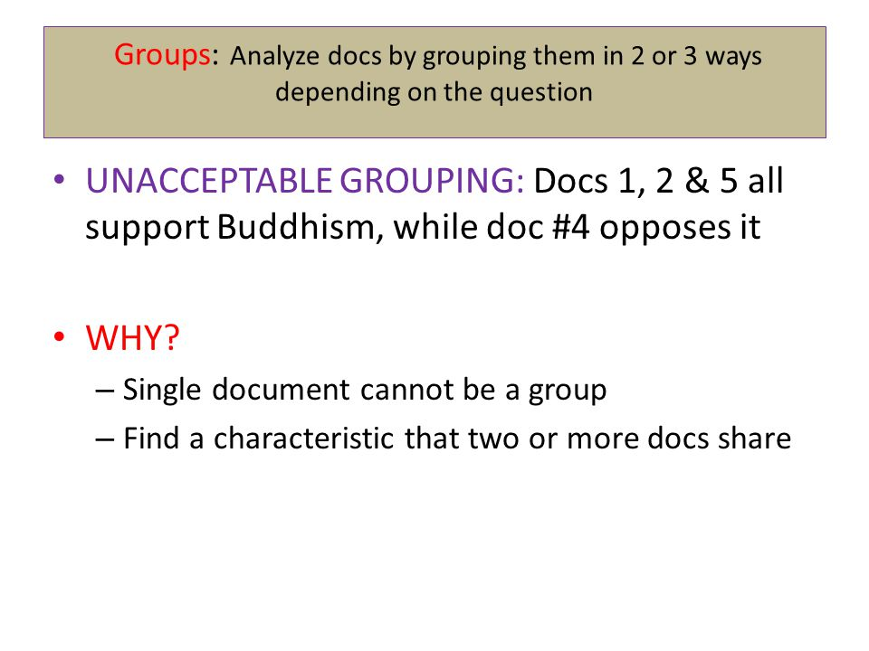 Groups: Analyze docs by grouping them in 2 or 3 ways depending on the question UNACCEPTABLE GROUPING: Docs 1, 2 & 5 all support Buddhism, while doc #4 opposes it WHY.