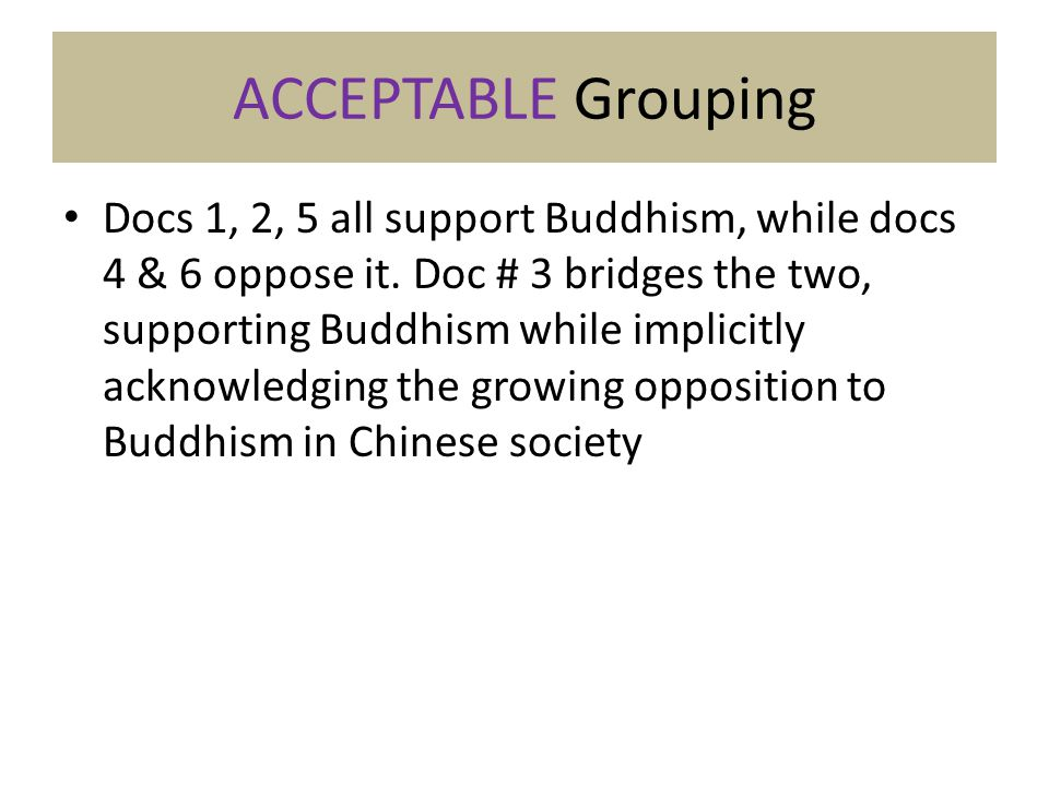 ACCEPTABLE Grouping Docs 1, 2, 5 all support Buddhism, while docs 4 & 6 oppose it. Doc # 3 bridges the two, supporting Buddhism while implicitly ackno