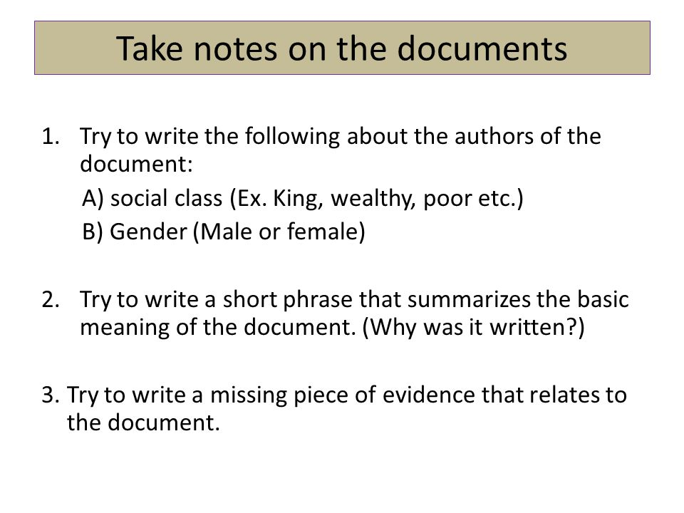 Take notes on the documents 1.Try to write the following about the authors of the document: A) social class (Ex. King, wealthy, poor etc.) B) Gender (