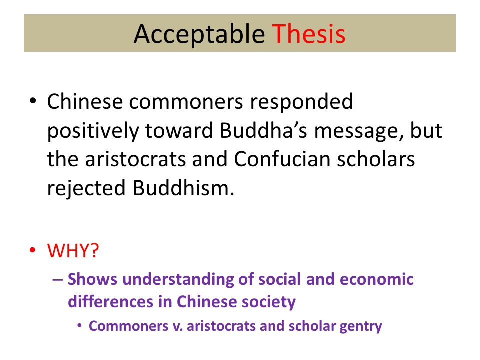 Acceptable Thesis Chinese commoners responded positively toward Buddha's message, but the aristocrats and Confucian scholars rejected Buddhism.