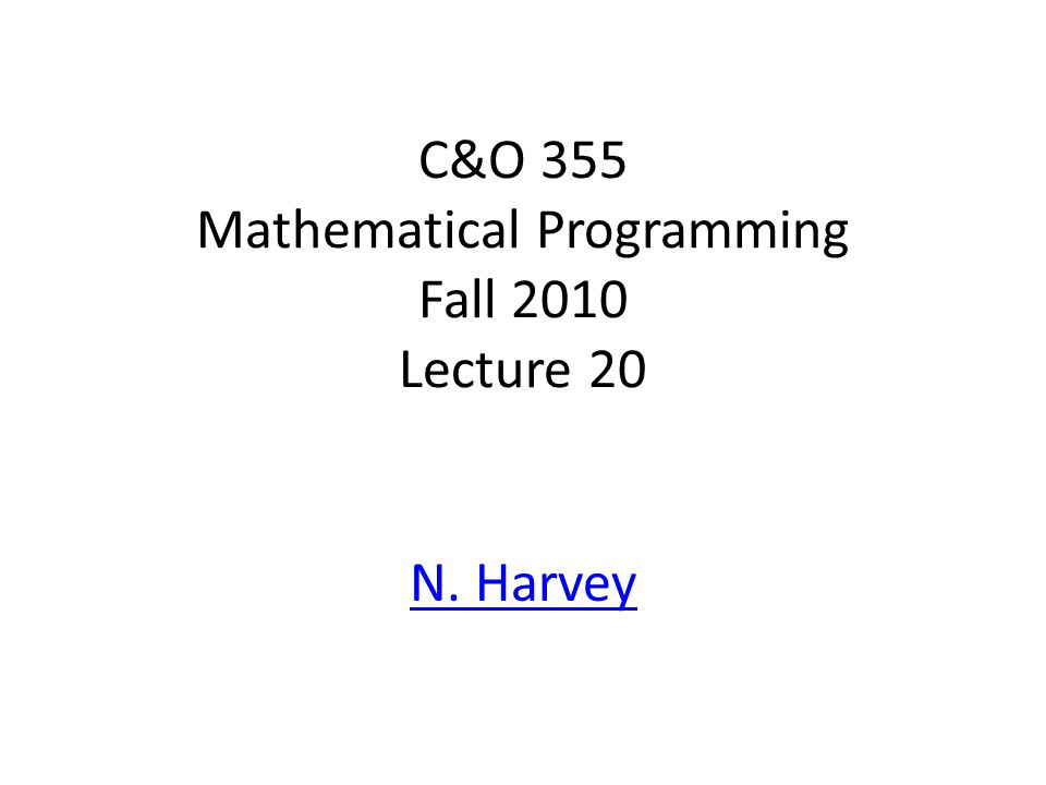 C&O 355 Mathematical Programming Fall 2010 Lecture 20 N. Harvey TexPoint fonts used in EMF. Read the TexPoint manual before you delete this box.: AA A