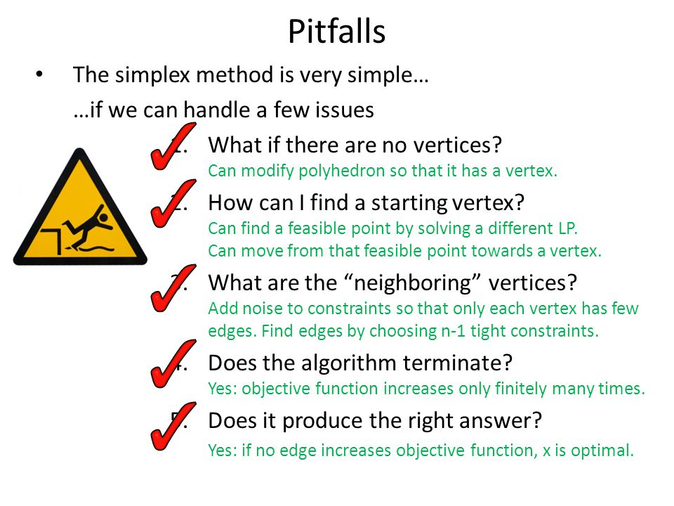 Pitfalls The simplex method is very simple… …if we can handle a few issues 1.What if there are no vertices? Can modify polyhedron so that it has a ver