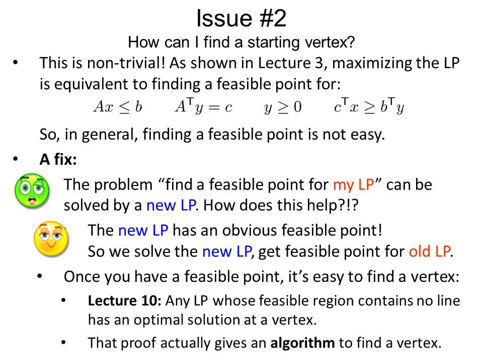 Issue #2 How can I find a starting vertex? This is non-trivial! As shown in Lecture 3, maximizing the LP is equivalent to finding a feasible point for