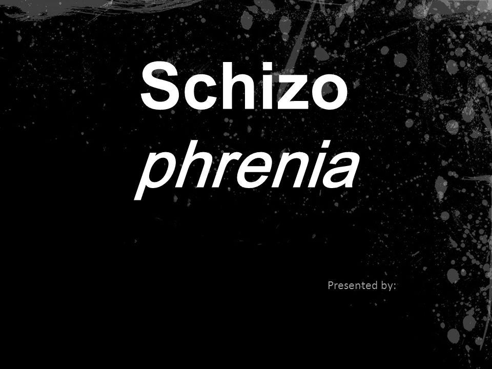 Schizo phrenia Presented by: