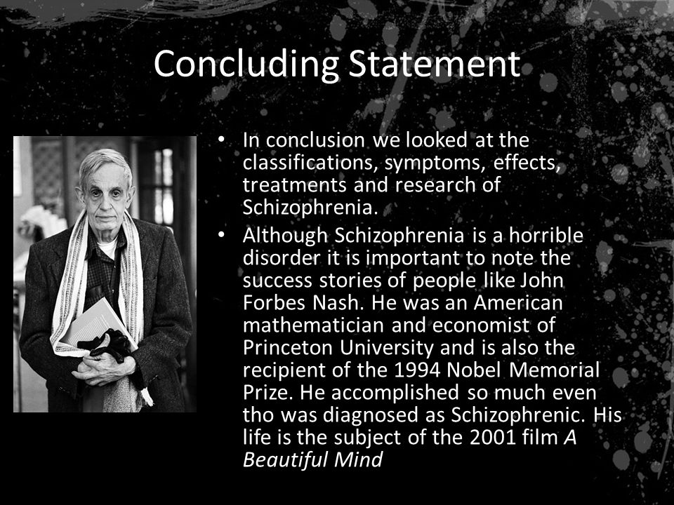 Concluding Statement In conclusion we looked at the classifications, symptoms, effects, treatments and research of Schizophrenia.