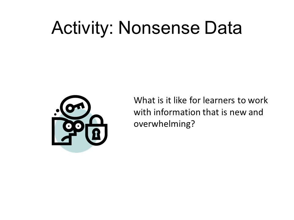 Activity: Nonsense Data What is it like for learners to work with information that is new and overwhelming