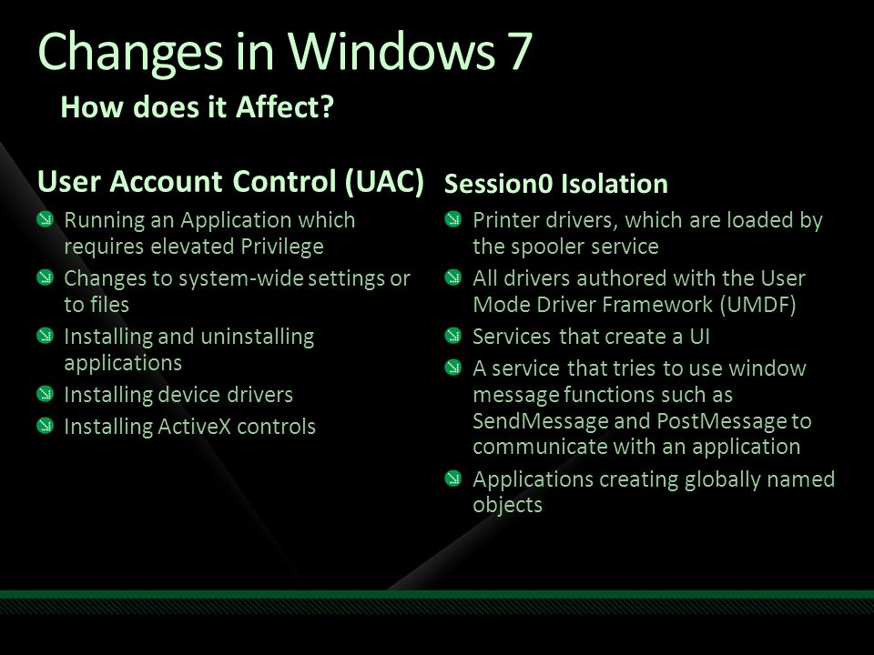 User Account Control (UAC) Running an Application which requires elevated Privilege Changes to system-wide settings or to files Installing and uninstalling applications Installing device drivers Installing ActiveX controls Session0 Isolation Printer drivers, which are loaded by the spooler service All drivers authored with the User Mode Driver Framework (UMDF) Services that create a UI A service that tries to use window message functions such as SendMessage and PostMessage to communicate with an application Applications creating globally named objects How does it Affect.
