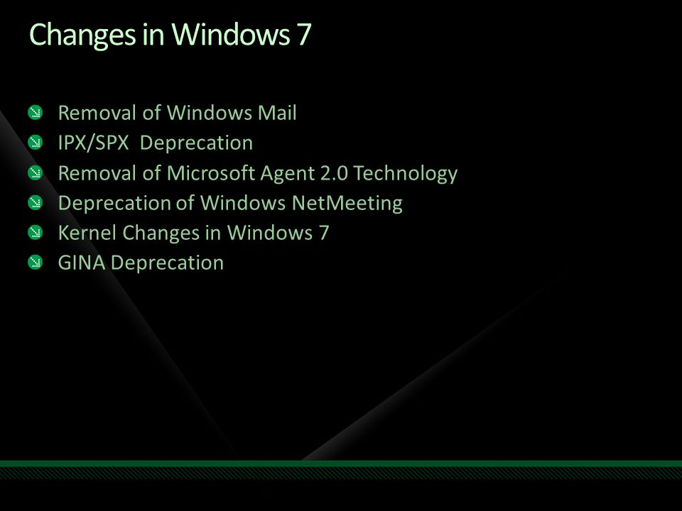 Removal of Windows Mail IPX/SPX Deprecation Removal of Microsoft Agent 2.0 Technology Deprecation of Windows NetMeeting Kernel Changes in Windows 7 GINA Deprecation Changes in Windows 7