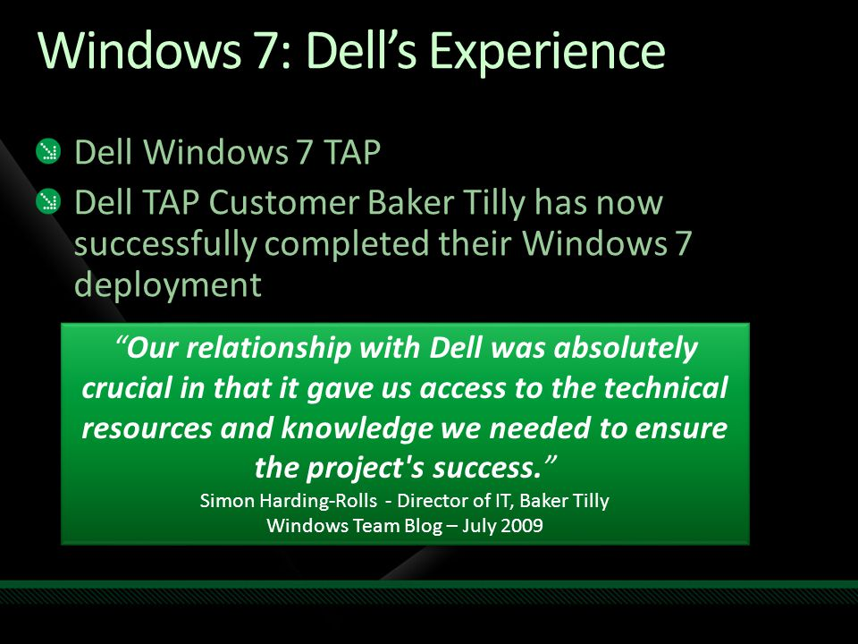 Windows 7: Dell's Experience Dell Windows 7 TAP Dell TAP Customer Baker Tilly has now successfully completed their Windows 7 deployment Our relationship with Dell was absolutely crucial in that it gave us access to the technical resources and knowledge we needed to ensure the project s success. Simon Harding-Rolls - Director of IT, Baker Tilly Windows Team Blog – July 2009 Our relationship with Dell was absolutely crucial in that it gave us access to the technical resources and knowledge we needed to ensure the project s success. Simon Harding-Rolls - Director of IT, Baker Tilly Windows Team Blog – July 2009
