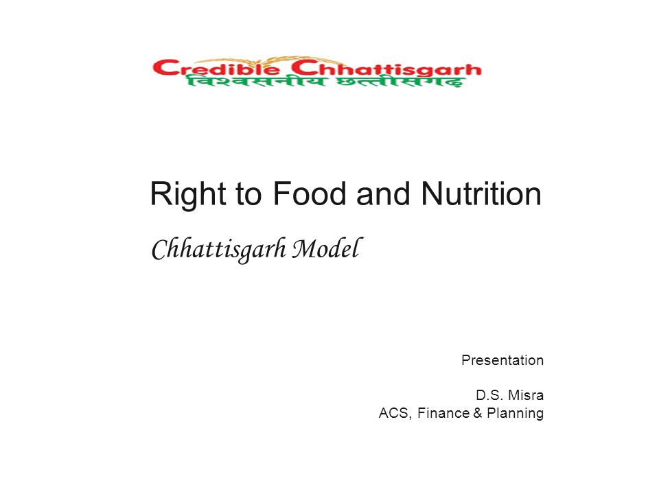 Right to Food and Nutrition Chhattisgarh Model Presentation D.S. Misra ACS, Finance & Planning