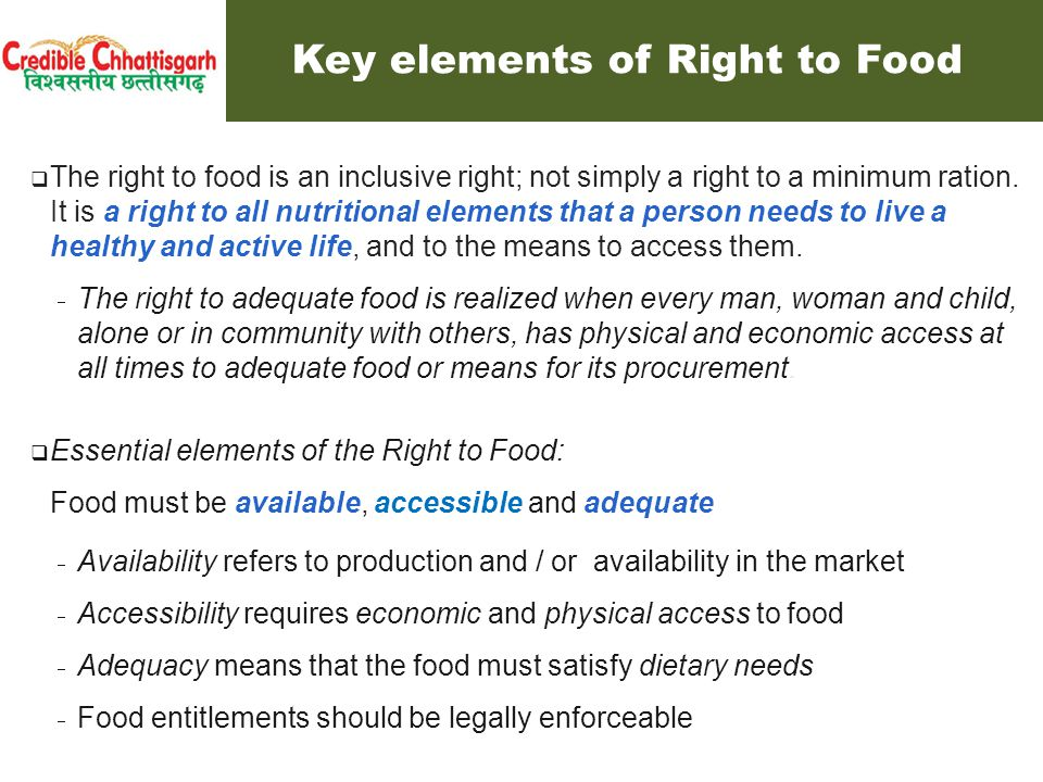  The right to food is an inclusive right; not simply a right to a minimum ration. It is a right to all nutritional elements that a person needs to li