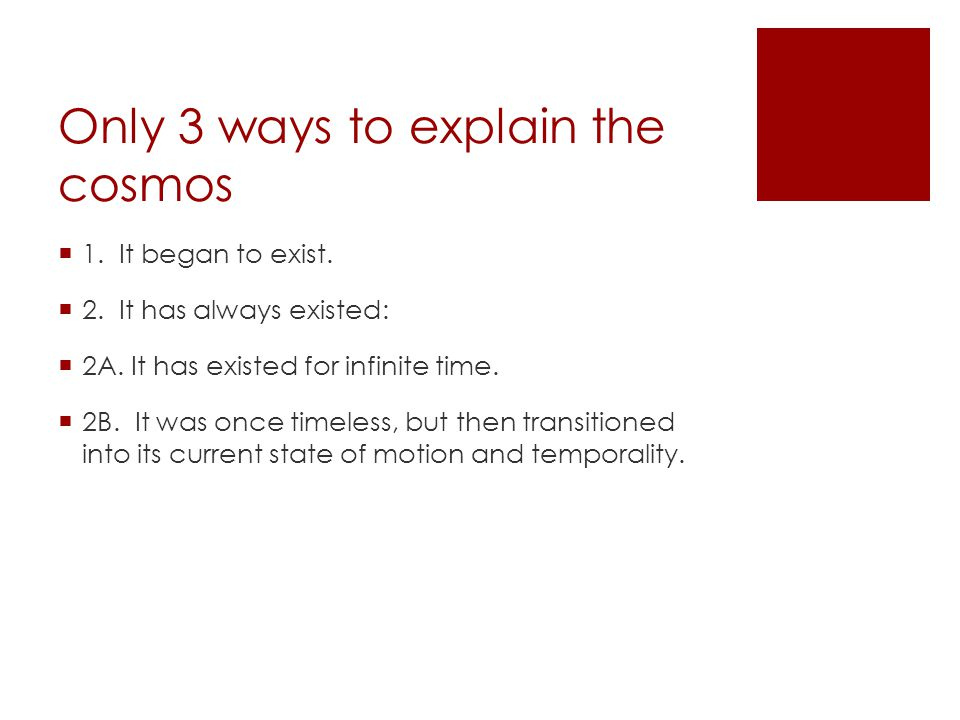 Only 3 ways to explain the cosmos  1. It began to exist.