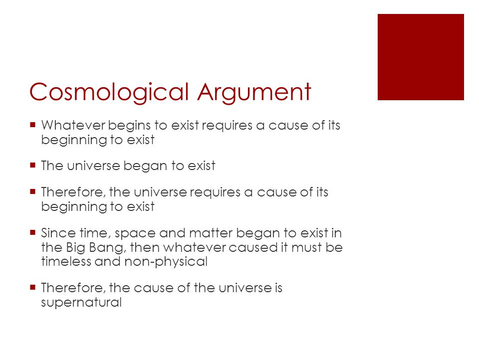 Cosmological Argument  Whatever begins to exist requires a cause of its beginning to exist  The universe began to exist  Therefore, the universe requires a cause of its beginning to exist  Since time, space and matter began to exist in the Big Bang, then whatever caused it must be timeless and non-physical  Therefore, the cause of the universe is supernatural