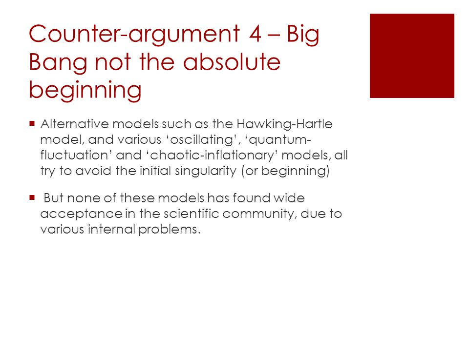 Counter-argument 4 – Big Bang not the absolute beginning  Alternative models such as the Hawking-Hartle model, and various 'oscillating', 'quantum- fluctuation' and 'chaotic-inflationary' models, all try to avoid the initial singularity (or beginning)  But none of these models has found wide acceptance in the scientific community, due to various internal problems.