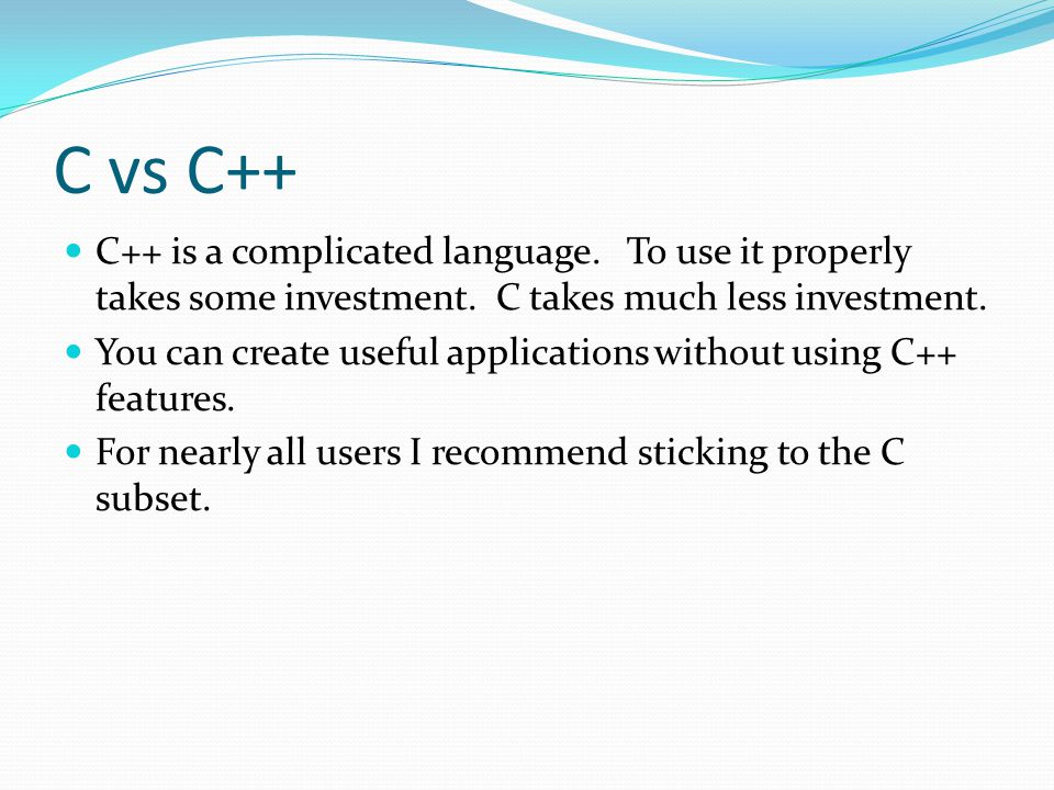 C vs C++ C++ is a complicated language. To use it properly takes some investment.