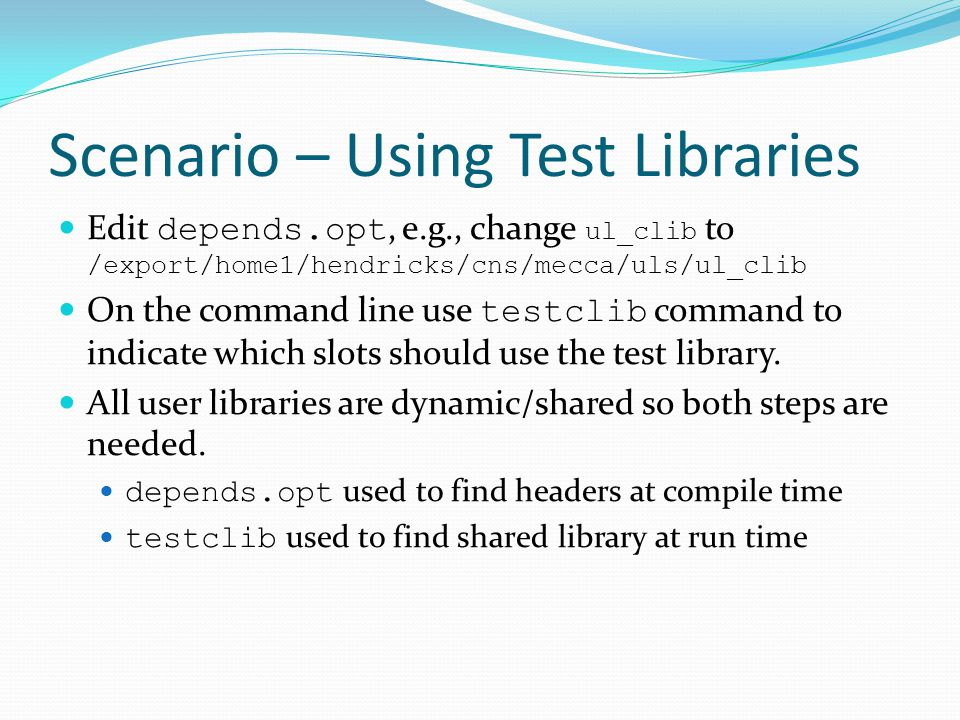 Scenario – Using Test Libraries Edit depends.opt, e.g., change ul_clib to /export/home1/hendricks/cns/mecca/uls/ul_clib On the command line use testclib command to indicate which slots should use the test library.