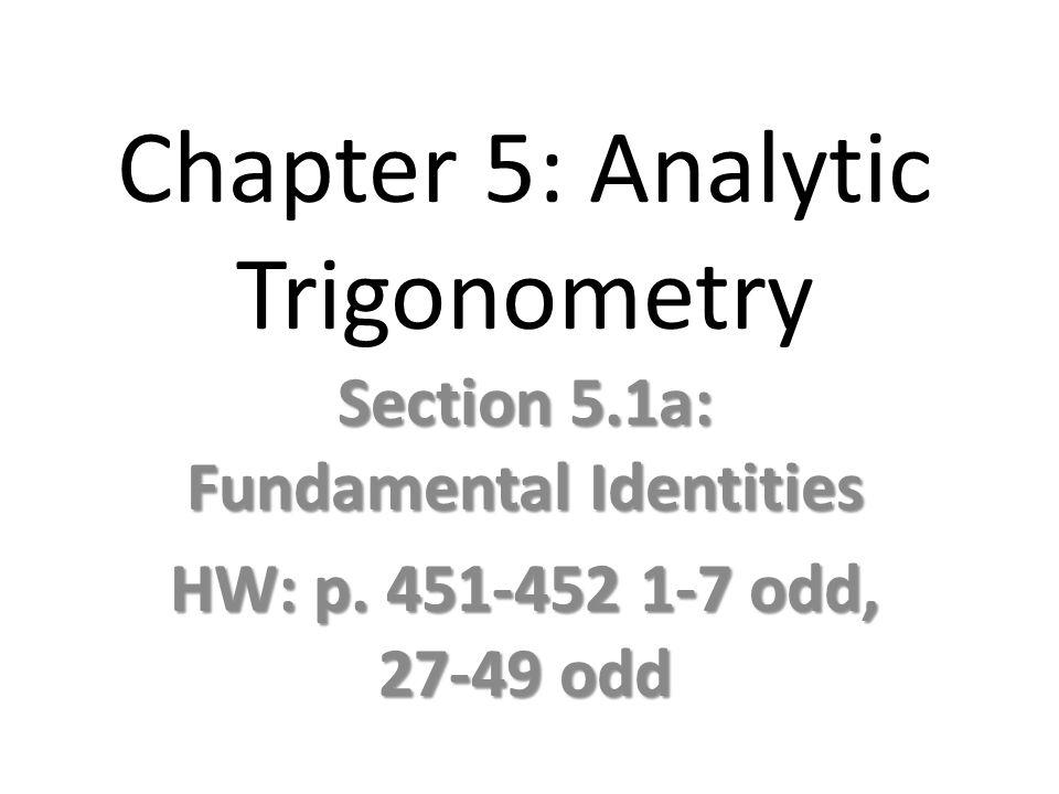Chapter 5: Analytic Trigonometry Section 5.1a: Fundamental Identities HW: p. 451-452 1-7 odd, 27-49 odd
