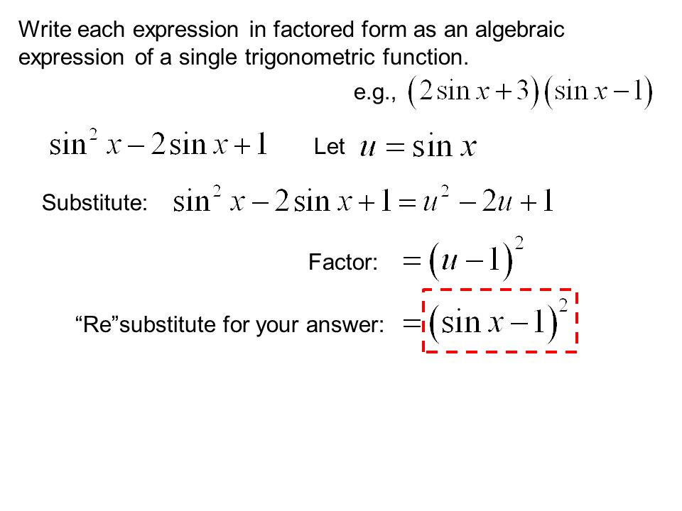 """Write each expression in factored form as an algebraic expression of a single trigonometric function. e.g., Let Substitute: Factor: """"Re""""substitute for"""
