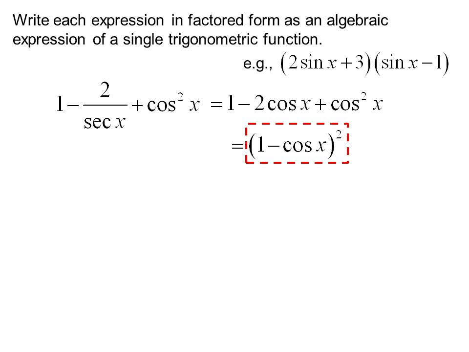 Write each expression in factored form as an algebraic expression of a single trigonometric function. e.g.,