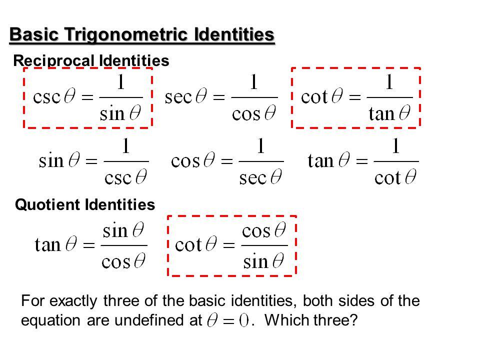 Basic Trigonometric Identities Reciprocal Identities Quotient Identities For exactly three of the basic identities, both sides of the equation are und