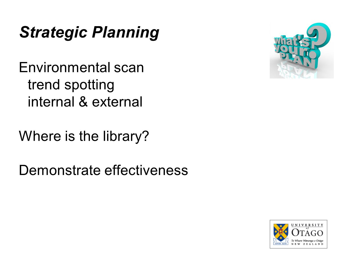 Strategic Planning Environmental scan trend spotting internal & external Where is the library? Demonstrate effectiveness