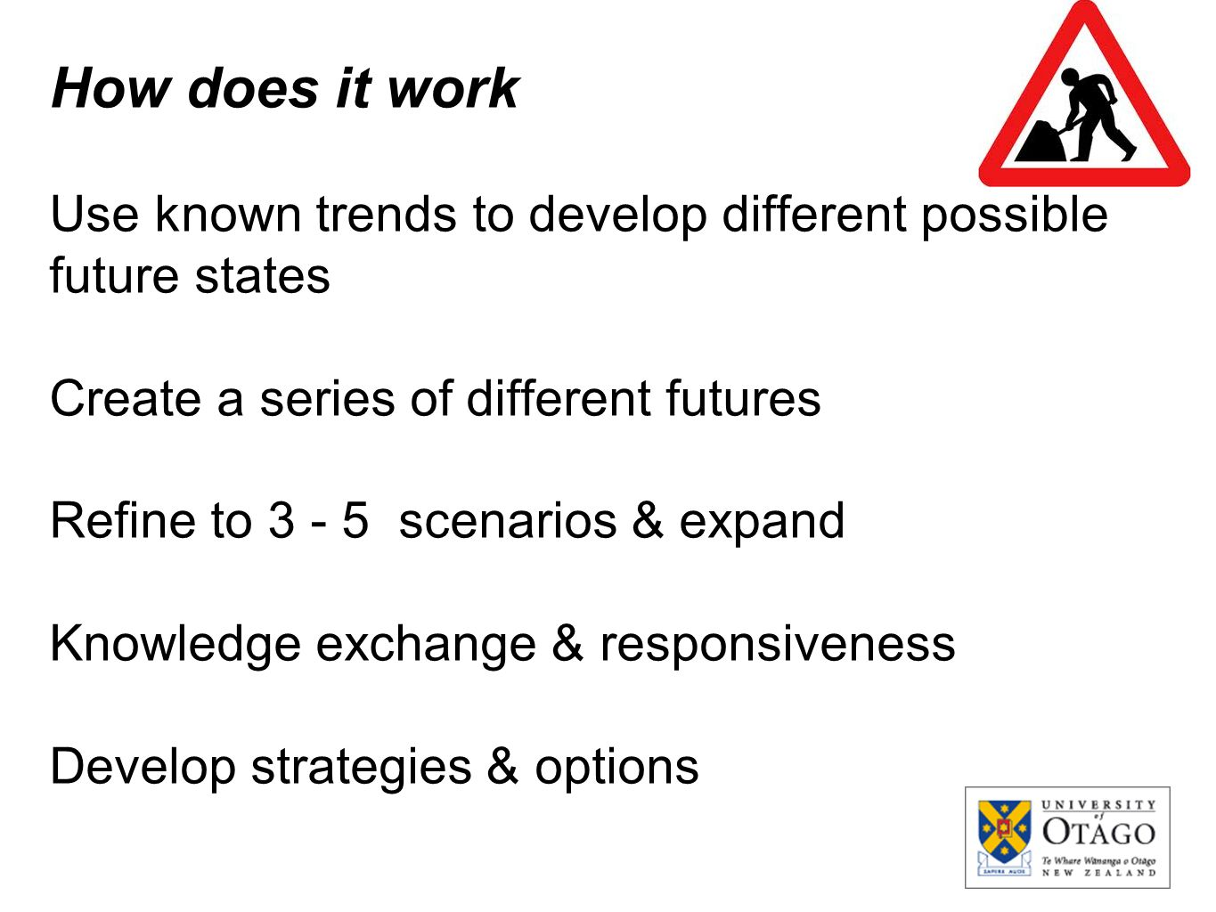 How does it work Use known trends to develop different possible future states Create a series of different futures Refine to 3 - 5 scenarios & expand