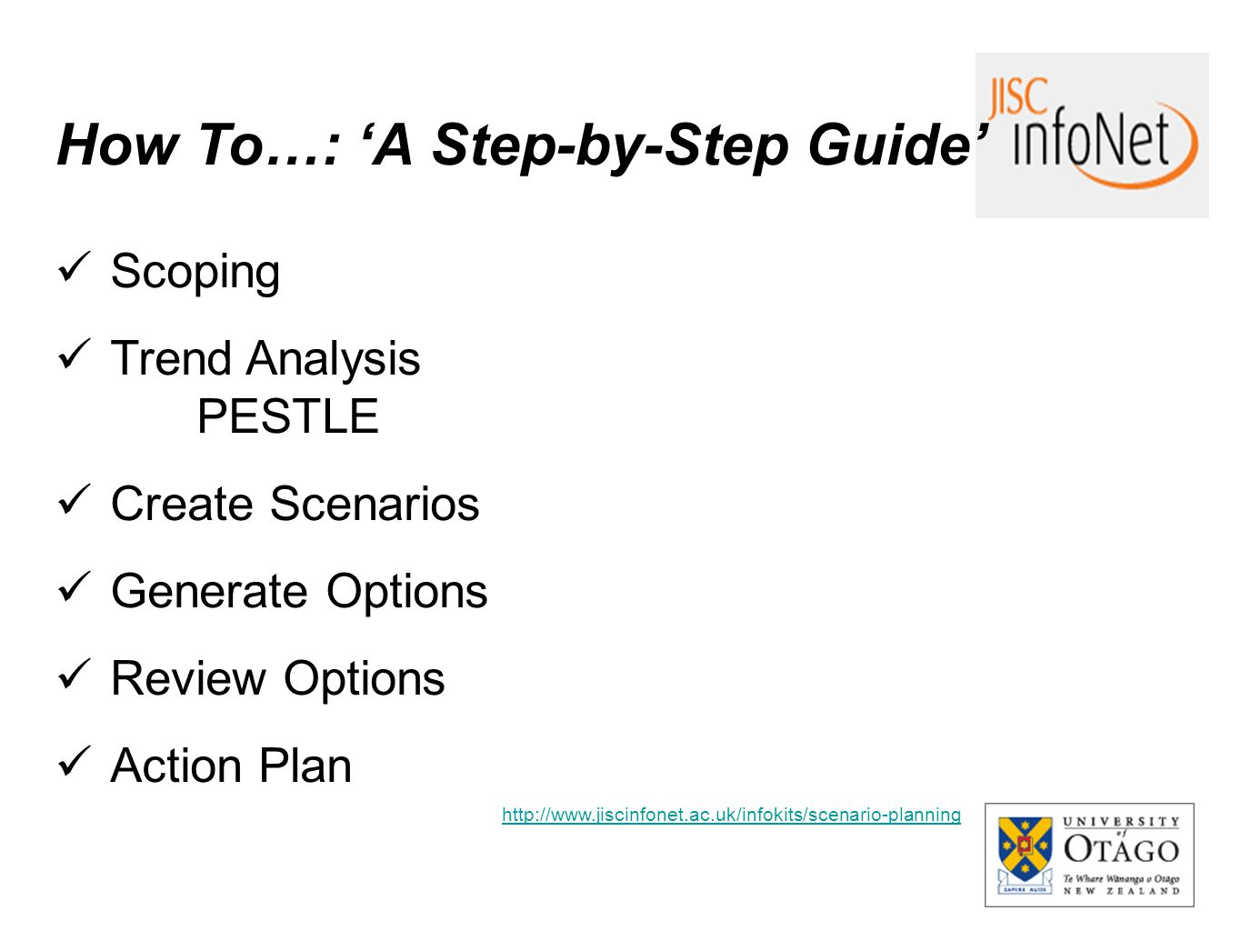 How To…: 'A Step-by-Step Guide' Scoping Trend Analysis PESTLE Create Scenarios Generate Options Review Options Action Plan http://www.jiscinfonet.ac.u