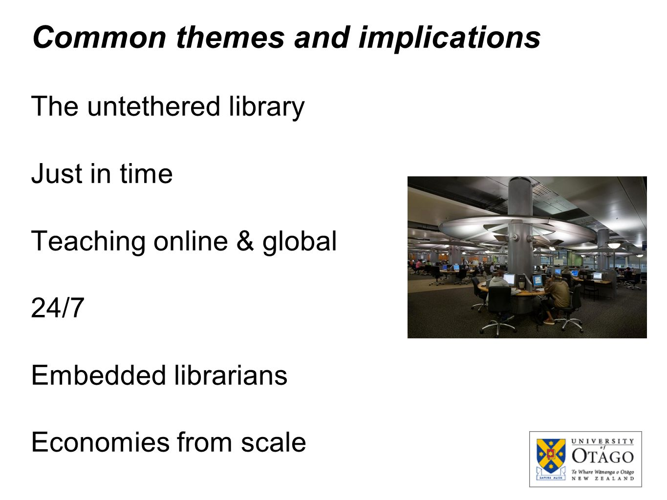 Common themes and implications The untethered library Just in time Teaching online & global 24/7 Embedded librarians Economies from scale
