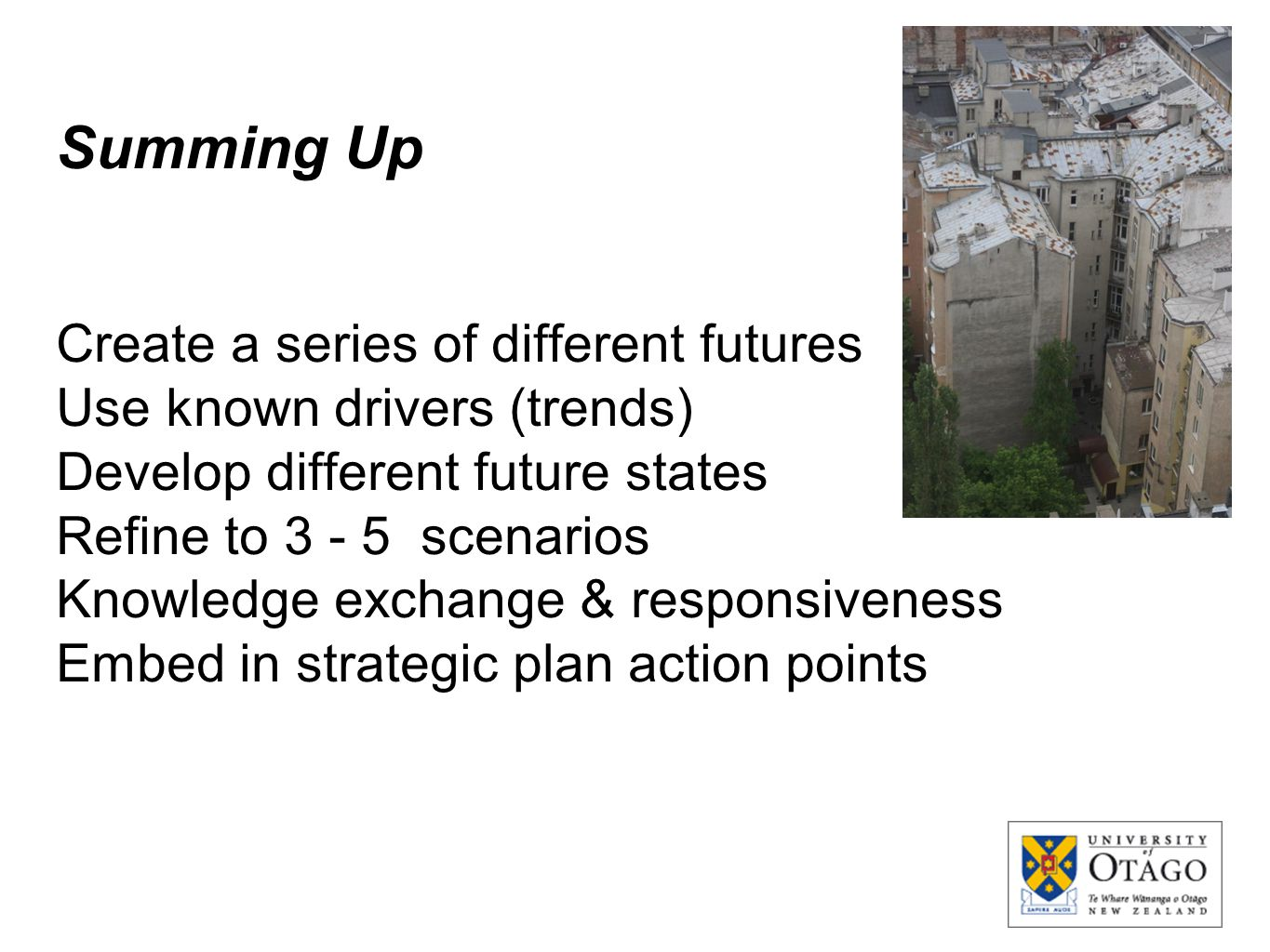 Summing Up Create a series of different futures Use known drivers (trends) Develop different future states Refine to 3 - 5 scenarios Knowledge exchang