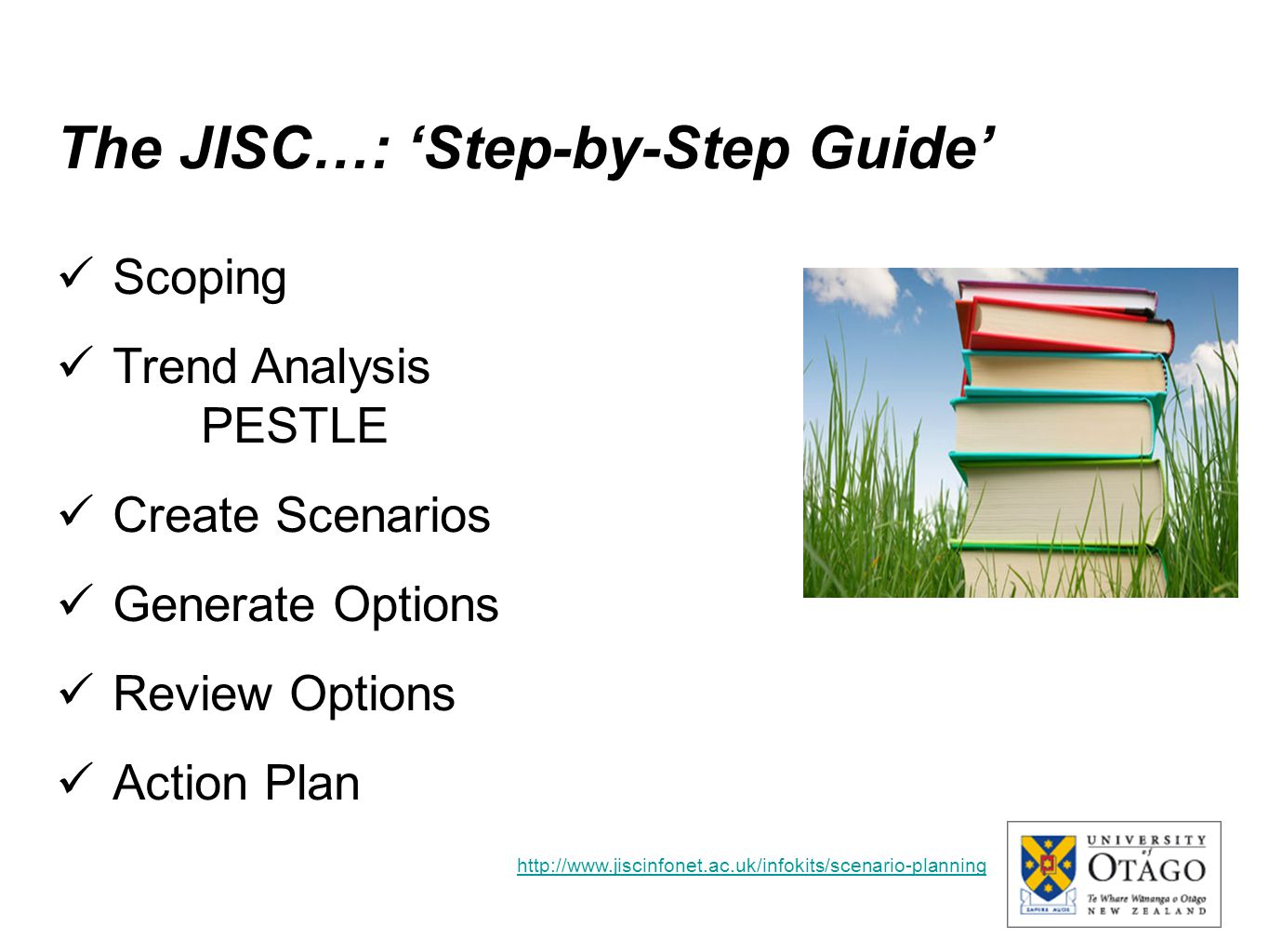 The JISC…: 'Step-by-Step Guide' Scoping Trend Analysis PESTLE Create Scenarios Generate Options Review Options Action Plan http://www.jiscinfonet.ac.u
