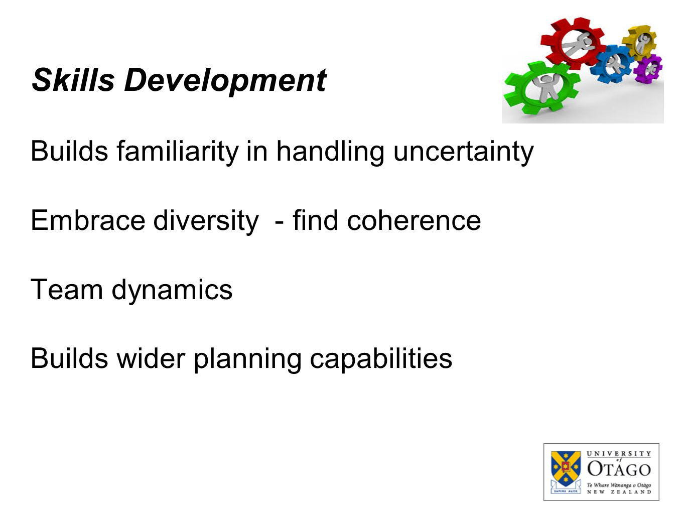 Skills Development Builds familiarity in handling uncertainty Embrace diversity - find coherence Team dynamics Builds wider planning capabilities