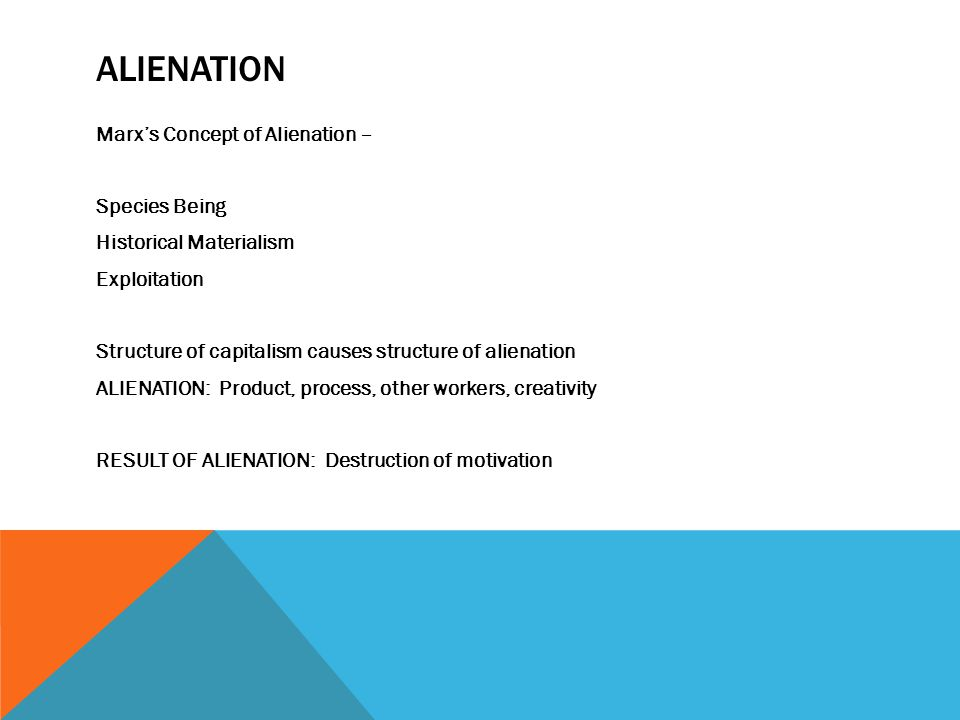 ALIENATION Marx's Concept of Alienation – Species Being Historical Materialism Exploitation Structure of capitalism causes structure of alienation ALIENATION: Product, process, other workers, creativity RESULT OF ALIENATION: Destruction of motivation