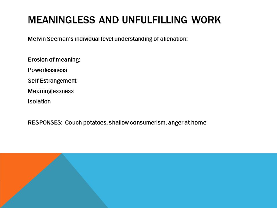 MEANINGLESS AND UNFULFILLING WORK Melvin Seeman's individual level understanding of alienation: Erosion of meaning: Powerlessness Self Estrangement Meaninglessness Isolation RESPONSES: Couch potatoes, shallow consumerism, anger at home