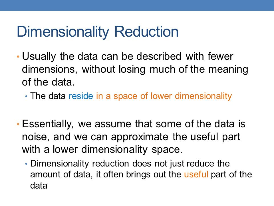 Dimensionality Reduction Usually the data can be described with fewer dimensions, without losing much of the meaning of the data. The data reside in a
