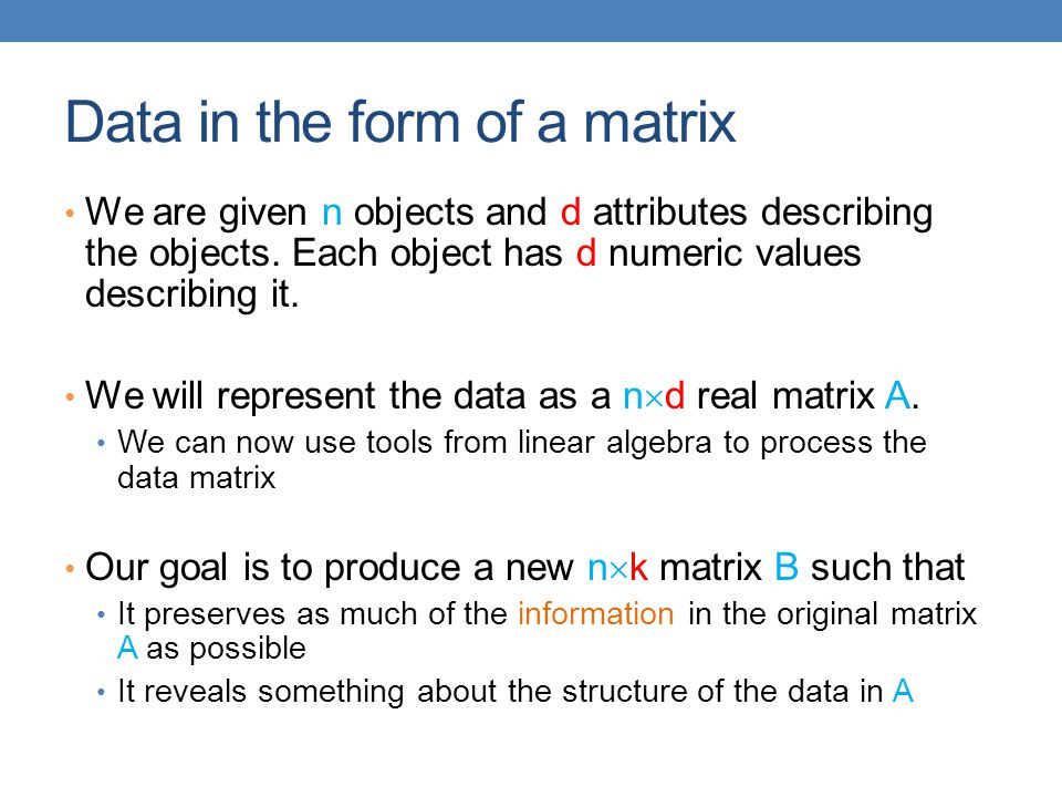 Data in the form of a matrix We are given n objects and d attributes describing the objects. Each object has d numeric values describing it. We will r