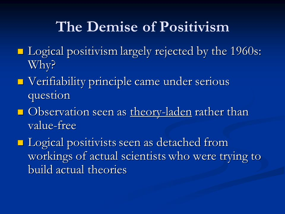 The Demise of Positivism Logical positivism largely rejected by the 1960s: Why.