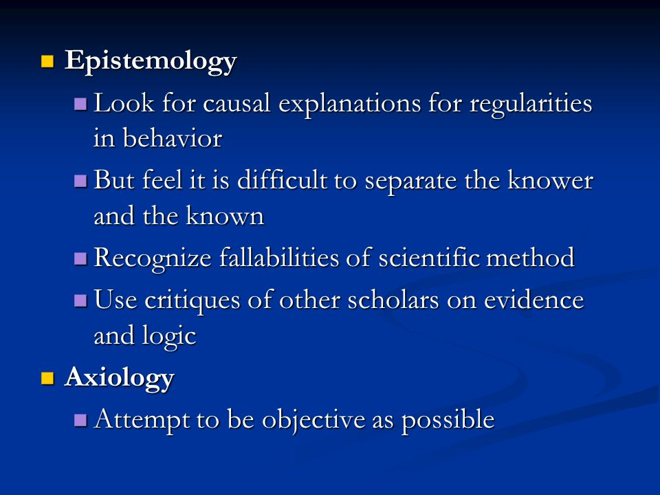 Epistemology Epistemology Look for causal explanations for regularities in behavior Look for causal explanations for regularities in behavior But feel it is difficult to separate the knower and the known But feel it is difficult to separate the knower and the known Recognize fallabilities of scientific method Recognize fallabilities of scientific method Use critiques of other scholars on evidence and logic Use critiques of other scholars on evidence and logic Axiology Axiology Attempt to be objective as possible Attempt to be objective as possible