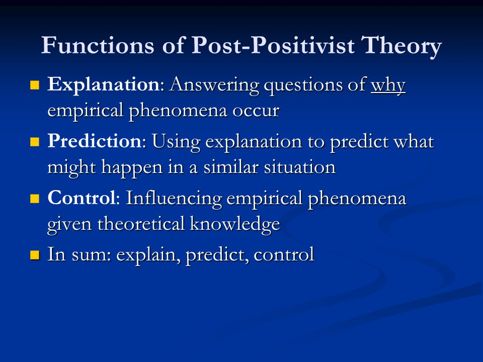 Functions of Post-Positivist Theory : Answering questions of why empirical phenomena occur Explanation: Answering questions of why empirical phenomena occur : Using explanation to predict what might happen in a similar situation Prediction: Using explanation to predict what might happen in a similar situation Influencing empirical phenomena given theoretical knowledge Control: Influencing empirical phenomena given theoretical knowledge In sum: explain, predict, control In sum: explain, predict, control
