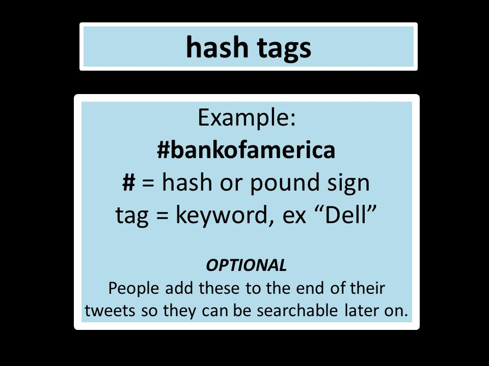 "hash tags Example: #bankofamerica # = hash or pound sign tag = keyword, ex ""Dell"" OPTIONAL People add these to the end of their tweets so they can be"