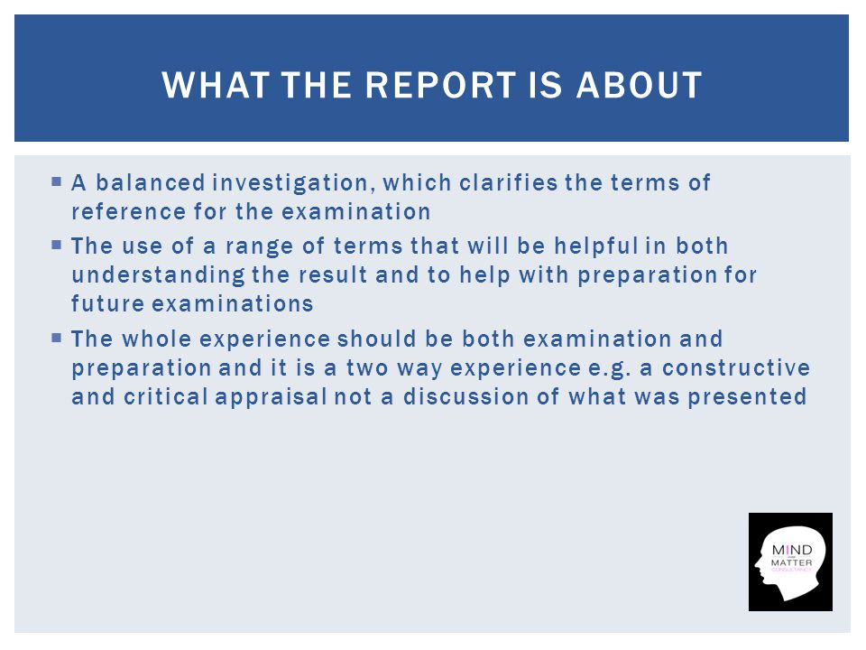  A balanced investigation, which clarifies the terms of reference for the examination  The use of a range of terms that will be helpful in both understanding the result and to help with preparation for future examinations  The whole experience should be both examination and preparation and it is a two way experience e.g.
