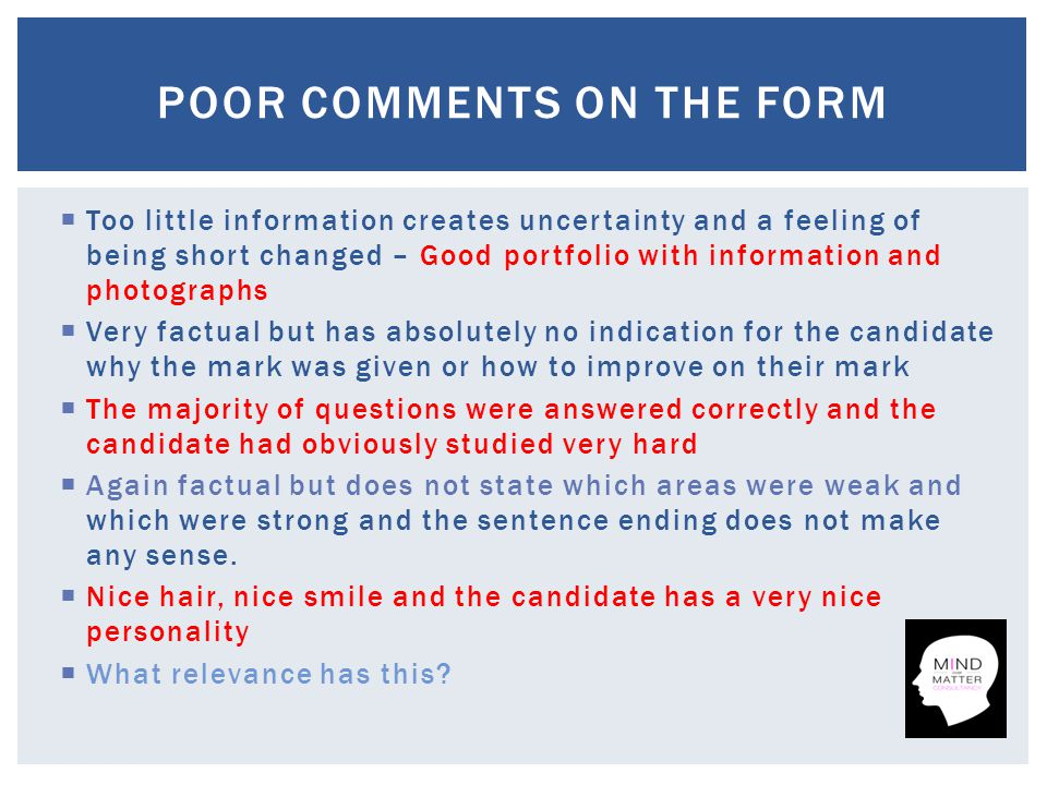  Too little information creates uncertainty and a feeling of being short changed – Good portfolio with information and photographs  Very factual but has absolutely no indication for the candidate why the mark was given or how to improve on their mark  The majority of questions were answered correctly and the candidate had obviously studied very hard  Again factual but does not state which areas were weak and which were strong and the sentence ending does not make any sense.