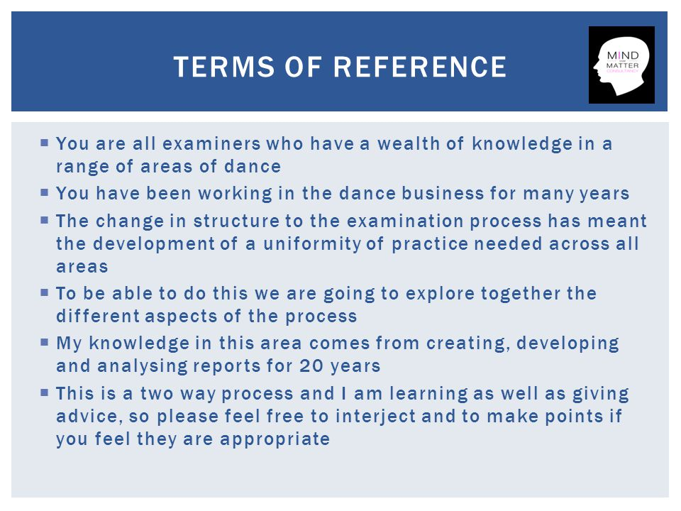  You are all examiners who have a wealth of knowledge in a range of areas of dance  You have been working in the dance business for many years  The change in structure to the examination process has meant the development of a uniformity of practice needed across all areas  To be able to do this we are going to explore together the different aspects of the process  My knowledge in this area comes from creating, developing and analysing reports for 20 years  This is a two way process and I am learning as well as giving advice, so please feel free to interject and to make points if you feel they are appropriate TERMS OF REFERENCE