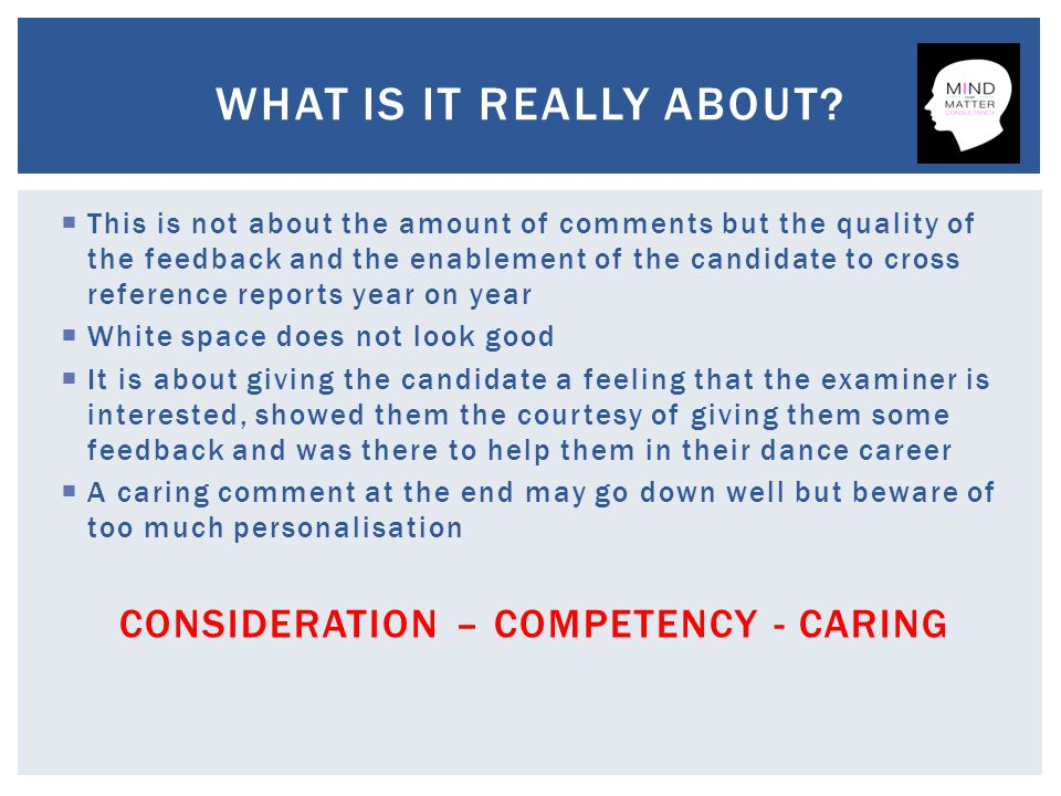  This is not about the amount of comments but the quality of the feedback and the enablement of the candidate to cross reference reports year on year  White space does not look good  It is about giving the candidate a feeling that the examiner is interested, showed them the courtesy of giving them some feedback and was there to help them in their dance career  A caring comment at the end may go down well but beware of too much personalisation CONSIDERATION – COMPETENCY - CARING WHAT IS IT REALLY ABOUT