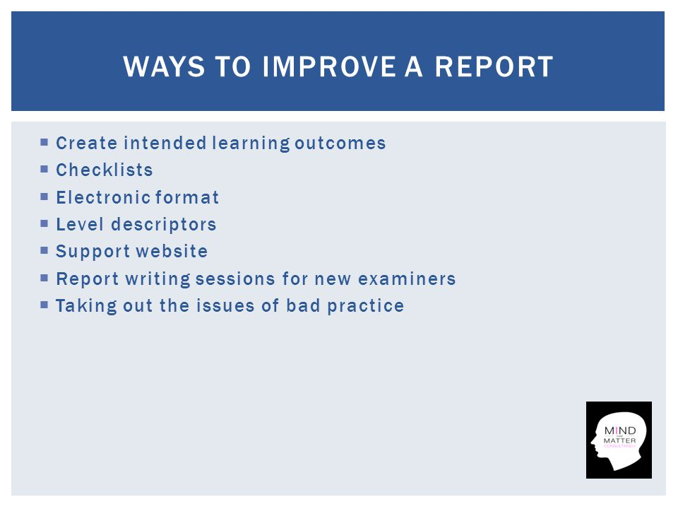  Create intended learning outcomes  Checklists  Electronic format  Level descriptors  Support website  Report writing sessions for new examiners  Taking out the issues of bad practice WAYS TO IMPROVE A REPORT