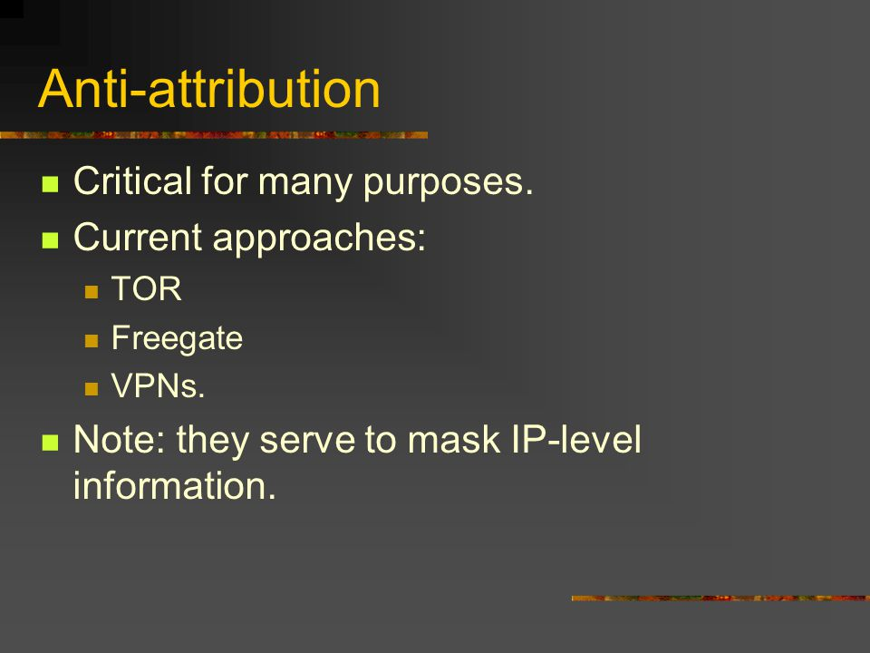 Anti-attribution Critical for many purposes. Current approaches: TOR Freegate VPNs.