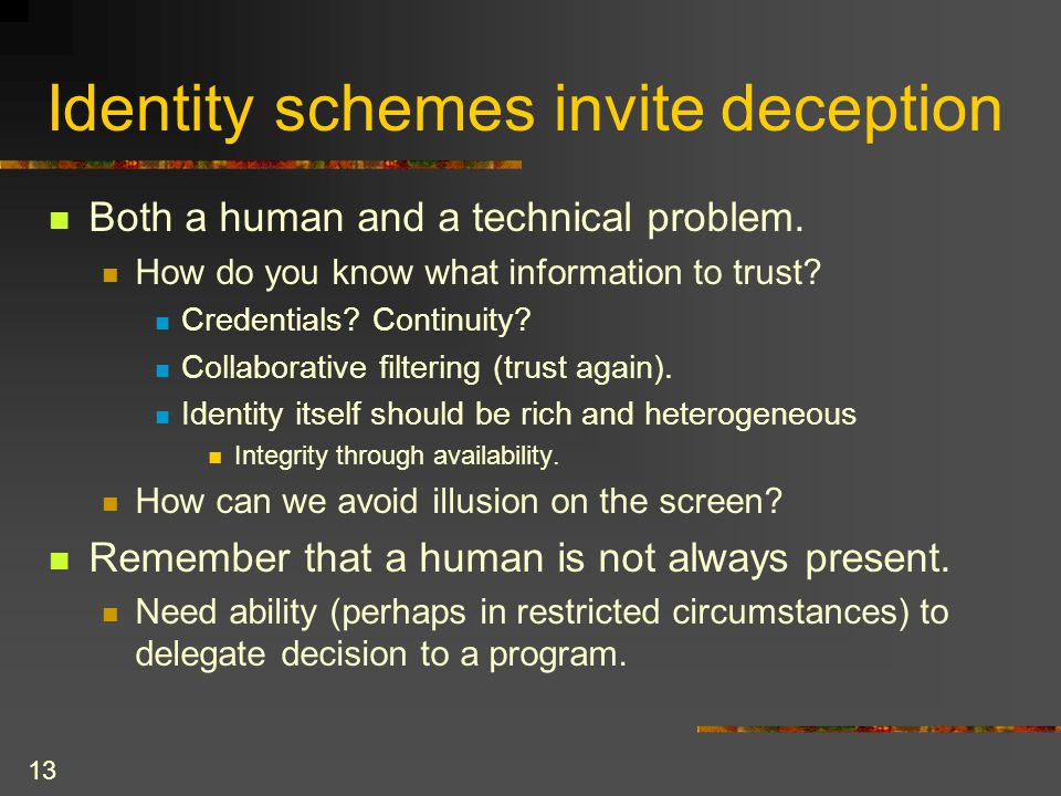 13 Identity schemes invite deception Both a human and a technical problem.