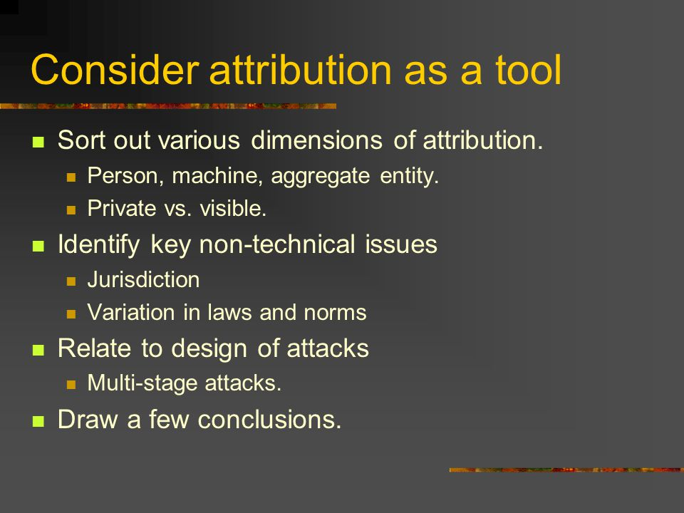 Consider attribution as a tool Sort out various dimensions of attribution.